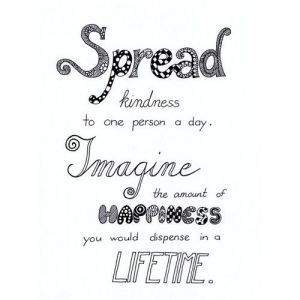 Spread kindness to one person a day Imagine the amount of happiness you would dispense in a lifetime